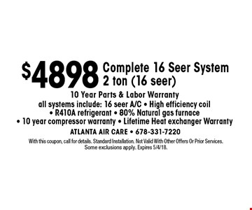 $4898 Complete 16 Seer System2 ton (16 seer) 10 Year Parts & Labor Warrantyall systems include: 16 seer A/C - High efficiency coil - R410A refrigerant - 80% Natural gas furnace - 10 year compressor warranty - Lifetime Heat exchanger Warranty. With this coupon, call for details. Standard Installation. Not Valid With Other Offers Or Prior Services.