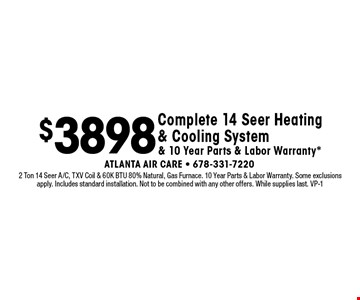 $3898 Complete 14 Seer Heating & Cooling System & 10 Year Parts & Labor Warranty*. 2 Ton 14 Seer A/C, TXV Coil & 60K BTU 80% Natural, Gas Furnace. 10 Year Parts & Labor Warranty. Some exclusions apply. Includes standard installation. Not to be combined with any other offers. While supplies last. VP-1
