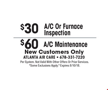 $30 A/C Or Furnace Inspection. $60 A/C Maintenance. New Customers Only. Per System. Not Valid With Other Offers Or Prior Services. *Some Exclusions Apply.* Expires 8/10/18.