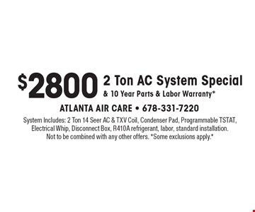 $2800 2 Ton AC System Special & 10 Year Parts & Labor Warranty*. System Includes: 2 Ton 14 Seer AC & TXV Coil, Condenser Pad, Programmable TSTAT, Electrical Whip, Disconnect Box, R410A refrigerant, labor, standard installation. Not to be combined with any other offers. *Some exclusions apply.*