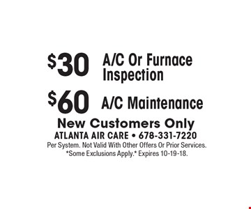 $30 A/C Or Furnace Inspection. $60 A/C Maintenance. . New Customers Only. Per System. Not Valid With Other Offers Or Prior Services. *Some Exclusions Apply.* Expires 10-19-18.