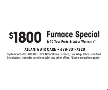 $1800 Furnace Special & 10 Year Parts & Labor Warranty*. System Includes: 40K BTU 80% Natural Gas Furnace, Gas Whip, labor, standard installation. Not to be combined with any other offers. *Some exclusions apply.*