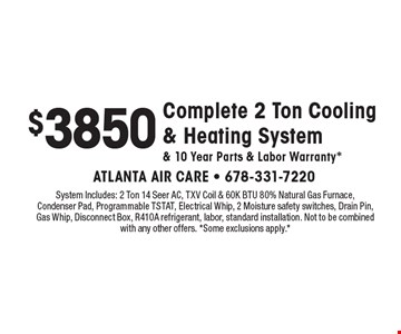 $3850 Complete 2 Ton Cooling & Heating System & 10 Year Parts & Labor Warranty*. System Includes: 2 Ton 14 Seer AC, TXV Coil & 60K BTU 80% Natural Gas Furnace, Condenser Pad, Programmable TSTAT, Electrical Whip, 2 Moisture safety switches, Drain Pin, Gas Whip, Disconnect Box, R410A refrigerant, labor, standard installation. Not to be combined with any other offers. *Some exclusions apply.*