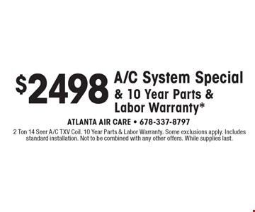$2498 A/C System Special & 10 Year Parts & Labor Warranty*. 2 Ton 14 Seer A/C TXV Coil. 10 Year Parts & Labor Warranty. Some exclusions apply. Includes standard installation. Not to be combined with any other offers. While supplies last.