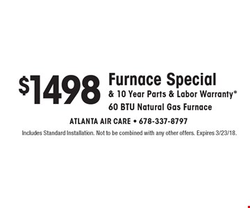 $1498 Furnace Special & 10 Year Parts & Labor Warranty*. 60 BTU Natural Gas Furnace. Includes Standard Installation. Not to be combined with any other offers. Expires 3/23/18.
