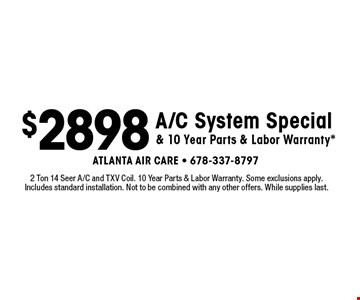 $2898 A/C System Special & 10 Year Parts & Labor Warranty*. 2 Ton 14 Seer A/C and TXV Coil. 10 Year Parts & Labor Warranty. Some exclusions apply. Includes standard installation. Not to be combined with any other offers. While supplies last.