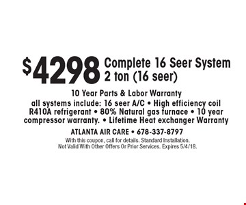 $4298. Complete 16 Seer System. 2 ton (16 seer). 10 Year Parts & Labor Warranty. All systems include: 16 seer A/C. High efficiency coil R410A refrigerant. 80% Natural gas furnace. 10 year compressor warranty. Lifetime Heat exchanger Warranty. With this coupon, call for details. Standard Installation. Not Valid With Other Offers Or Prior Services. Expires 5/4/18.
