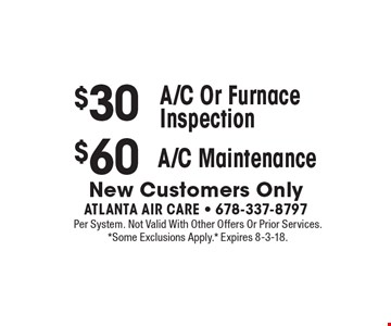 $30 A/C Or Furnace Inspection. $60 A/C Maintenance. New Customers Only. Per System. Not Valid With Other Offers Or Prior Services. *Some Exclusions Apply.* Expires 8-3-18.