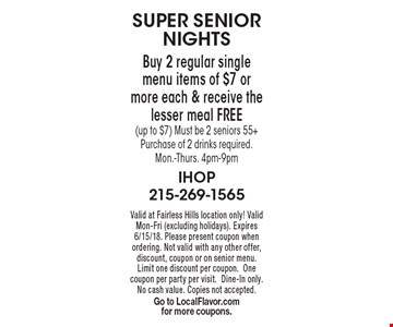SUPER SENIOR NIGHTS. Free Meal. Valid at Fairless Hills location only! Valid Mon-Fri (excluding holidays). Expires 6/15/18. Please present coupon when ordering. Not valid with any other offer, discount, coupon or on senior menu. Limit one discount per coupon.One coupon per party per visit.Dine-In only. No cash value. Copies not accepted. Go to LocalFlavor.com for more coupons.