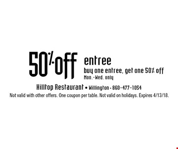 50% off entree buy one entree, get one 50% off Mon.-Wed. only. Not valid with other offers. One coupon per table. Not valid on holidays. Expires 4/13/18.