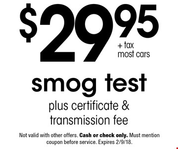 $29.95 + tax most cars smog test plus certificate & transmission fee. Not valid with other offers. Cash or check only. Must mention coupon before service. Expires 2/9/18.