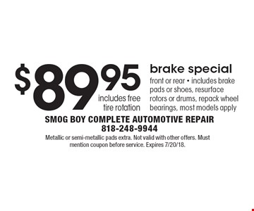 $89.95 brake special. Front or rear, includes brake pads or shoes, resurface rotors or drums, repack wheel bearings, most models apply includes free tire rotation. Metallic or semi-metallic pads extra. Not valid with other offers. Must mention coupon before service. Expires 7/20/18.