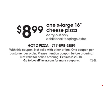 $8.99 one x-large 16 inch cheese pizza. Carry-out only. Additional toppings extra. With this coupon. Not valid with other offers. One coupon per customer per order. Please mention coupon before ordering. Not valid for online ordering. Expires 2-28-18. Go to LocalFlavor.com for more coupons.