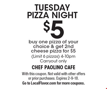 TUESDAY PIZZA NIGHT $5 buy one pizza of your choice & get 2nd cheese pizza for $5 (Limit 6 pizzas) 4-10pm. Carryout only. With this coupon. Not valid with other offers or prior purchases. Expires 2-9-18. Go to LocalFlavor.com for more coupons.