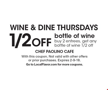 WINE & DINE THURSDAYS 1/2 OFF bottle of wine. Buy 2 entrees, get any bottle of wine 1/2 off. With this coupon. Not valid with other offers or prior purchases. Expires 2-9-18. Go to LocalFlavor.com for more coupons.