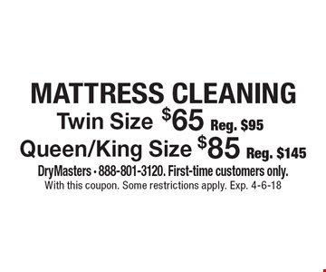 Mattress Cleaning Twin Size $65 Reg. $95. Queen/King Size $85 Reg. $145.  DryMasters - 888-801-3120. First-time customers only. With this coupon. Some restrictions apply. Exp. 4-6-18