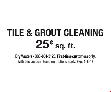 25¢ sq. ft. tile & grout cleaning. DryMasters - 888-801-3120. First-time customers only. With this coupon. Some restrictions apply. Exp. 4-6-18