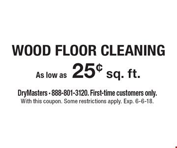 Wood Floor Cleaning As low as 25¢ sq. ft.  DryMasters - 888-801-3120. First-time customers only. With this coupon. Some restrictions apply. Exp. 6-6-18.