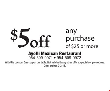 $5off any purchase of $25 or more. With this coupon. One coupon per table. Not valid with any other offers, specials or promotions. Offer expires 2-2-18.