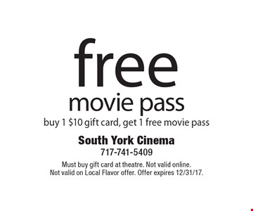 free movie pass buy 1 $10 gift card, get 1 free movie pass. Must buy gift card at theatre. Not valid online. Not valid on Local Flavor offer. Offer expires 12/31/17.
