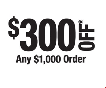 $300 OFF* Any $1,000 Order. *Cannot be combined with any other offers. Not valid on prior purchase. Must be presented at time of estimate.