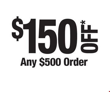 $150 OFF* Any $500 Order. *Cannot be combined with any other offers. Not valid on prior purchase. Must be presented at time of estimate.