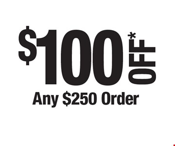 $100 OFF* Any $250 Order. *Cannot be combined with any other offers. Not valid on prior purchase. Must be presented at time of estimate.