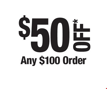 $50 OFF* Any $100 Order. *Cannot be combined with any other offers. Not valid on prior purchase. Must be presented at time of estimate.