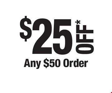 $25 OFF* Any $50 Order. *Cannot be combined with any other offers. Not valid on prior purchase. Must be presented at time of estimate.