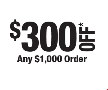 $300 OFF* Any $1,000 Order.