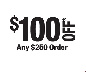 $100 OFF* Any $250 Order.