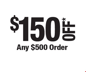 $150 OFF* Any $500 Order.