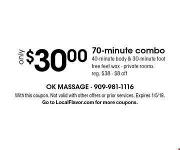 70-minute combo only $30.00 - 40-minute body & 30-minute foot. Free feet wax. Private rooms. Reg. $38. $8 off. With this coupon. Not valid with other offers or prior services. Expires 1/5/18. Go to LocalFlavor.com for more coupons.