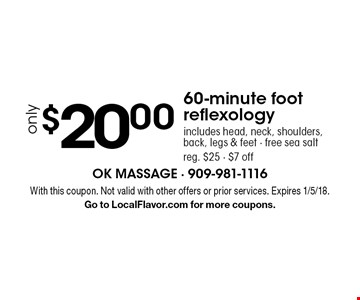 60-minute foot reflexology only $20.00. Includes head, neck, shoulders, back, legs & feet. Free sea salt. Reg. $25. $7 off. With this coupon. Not valid with other offers or prior services. Expires 1/5/18. Go to LocalFlavor.com for more coupons.