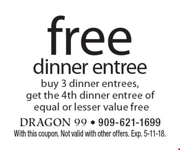 Free dinner entree. Buy 3 dinner entrees, get the 4th dinner entree of equal or lesser value free. With this coupon. Not valid with other offers. Exp. 5-11-18.