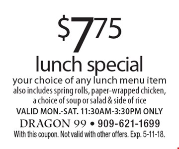 $7.75 lunch special. Your choice of any lunch menu item, also includes spring rolls, paper-wrapped chicken, a choice of soup or salad & side of rice. VALID MON.-SAT. 11:30AM-3:30PM ONLY. With this coupon. Not valid with other offers. Exp. 5-11-18.