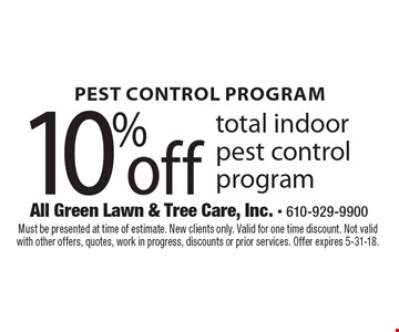 PEST CONTROL PROGRAM. 10% off total indoor pest control program. Must be presented at time of estimate. New clients only. Valid for one time discount. Not valid with other offers, quotes, work in progress, discounts or prior services. Offer expires 5-31-18.