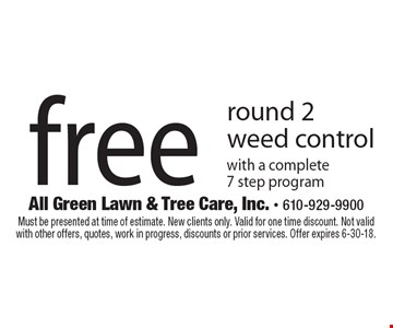 Free round 2 weed control with a complete 7 step program. Must be presented at time of estimate. New clients only. Valid for one time discount. Not valid with other offers, quotes, work in progress, discounts or prior services. Offer expires 6-30-18.