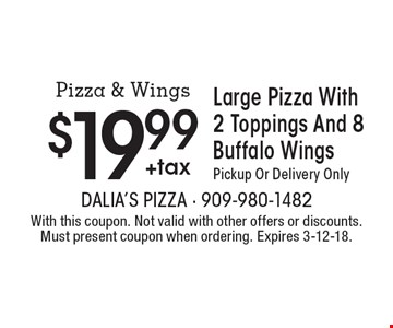 $19.99 +tax Large Pizza With 2 Toppings And 8 Buffalo Wings. Pickup Or Delivery Only. With this coupon. Not valid with other offers or discounts. Must present coupon when ordering. Expires 3-12-18.