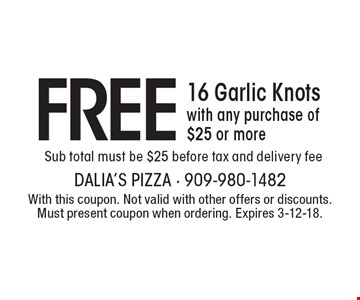 FREE 16 Garlic Knots with any purchase of $25 or more. Sub total must be $25 before tax and delivery fee. With this coupon. Not valid with other offers or discounts. Must present coupon when ordering. Expires 3-12-18.
