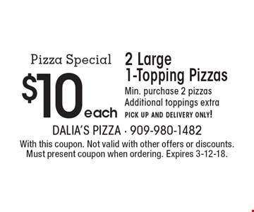 2 Large 1-Topping Pizzas $10 each. Min. purchase 2 pizzas. Additional toppings extra. pick up and delivery only! With this coupon. Not valid with other offers or discounts. Must present coupon when ordering. Expires 3-12-18.
