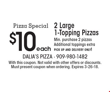 Pizza Special! $10 each 2 Large 1-Topping Pizzas. Min. purchase 2 pizzas. Additional toppings extra. pick up and delivery only!. With this coupon. Not valid with other offers or discounts. Must present coupon when ordering. Expires 3-26-18.