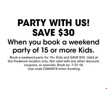 PARTY WITH US! SAVE $30. When you book a weekend party of 15 or more Kids. Book a weekend party for 15+ Kids and SAVE $30. Valid at the Frederick location only. Not valid with any other discount, coupons, or specials. Book by: 7-31-18. Use code CM#0618 when booking.
