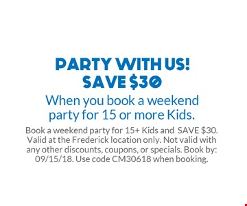 Save $30 when you book a weekend party for 15 or more kids.  Book a weekend party for 15+ kids and save $30. Valid at the Frederick location only. Not valid with any other discounts, coupons or specials. Book by: 09/15/18. Use code CM30618 when booking.