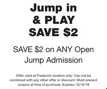 Jump in & PLAY SAVE $2 SAVE $2 on ANY Open Jump Admission. Offer valid at Frederick location only. Can not be combined with any other offer or discount. Must present coupon at time of purchase. Expires: 12/15/18