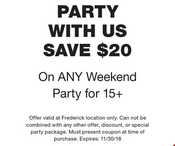 PARTY WITH US. SAVE $20 On ANY Weekend Party for 15+. Offer valid at Frederick location only. Can not be combined with any other offer, discount, or special party package. Must present coupon at time of purchase. Expires: 11/30/18