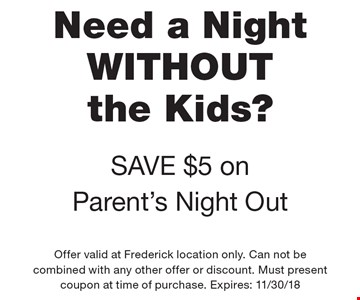 Need a Night WITHOUT the Kids? SAVE $5 on Parent's Night Out. Offer valid at Frederick location only. Can not be combined with any other offer or discount. Must present coupon at time of purchase. Expires: 11/30/18