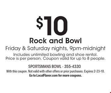 $10 Rock and Bowl Friday & Saturday nights, 9pm-midnightIncludes unlimited bowling and shoe rental. Price is per person. Coupon valid for up to 8 people.. With this coupon. Not valid with other offers or prior purchases. Expires 2-23-18.Go to LocalFlavor.com for more coupons.