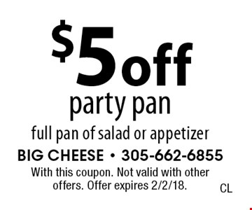 $5 off party pan full pan of salad or appetizer. With this coupon. Not valid with other offers. Offer expires 2/2/18.