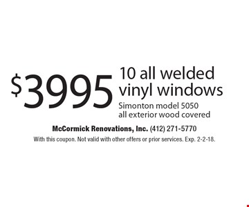 $3995 10 all welded vinyl windows Simonton model 5050 all exterior wood covered. With this coupon. Not valid with other offers or prior services. Exp. 2-2-18.